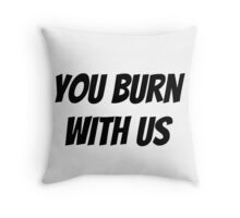 You Burn With Us Throw Pillow