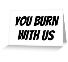 You Burn With Us Greeting Card