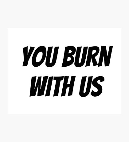 You Burn With Us Photographic Print