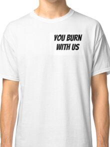 You Burn With Us Classic T-Shirt
