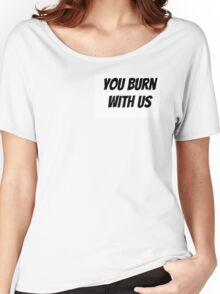 You Burn With Us Women's Relaxed Fit T-Shirt