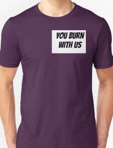 You Burn With Us T-Shirt