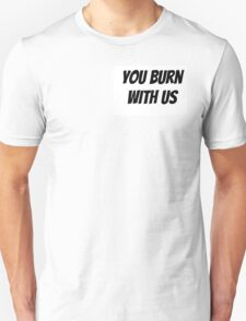 You Burn With Us Unisex T-Shirt