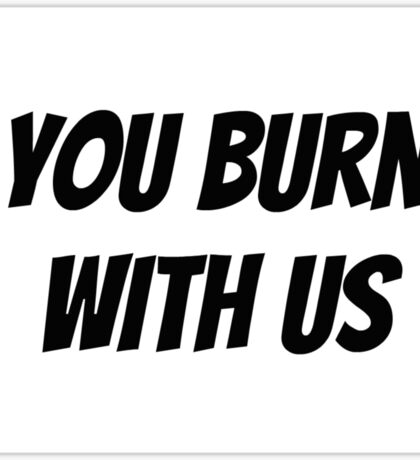 You Burn With Us Sticker