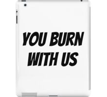You Burn With Us iPad Case/Skin