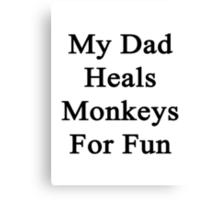 My Dad Heals Monkeys For Fun  Canvas Print