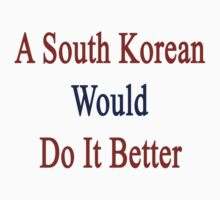 A South Korean Would Do It Better  by supernova23