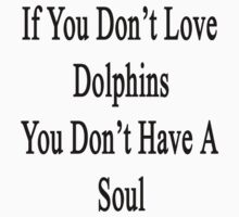 If You Don't Love Dolphins You Don't Have A Soul by supernova23