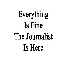 Everything Is Fine The Journalist Is Here  Photographic Print