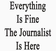 Everything Is Fine The Journalist Is Here  by supernova23