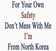 For Your Own Safety Don't Mess With Me I'm From North Korea by supernova23