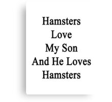 Hamsters Love My Son And He Loves Hamsters  Canvas Print