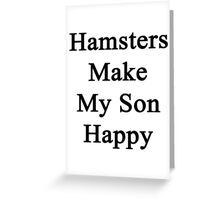 Hamsters Make My Son Happy  Greeting Card