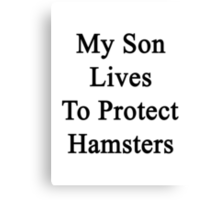 My Son Lives To Protect Hamsters  Canvas Print