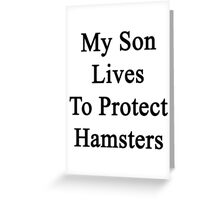My Son Lives To Protect Hamsters  Greeting Card