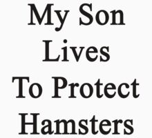 My Son Lives To Protect Hamsters  by supernova23