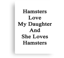 Hamsters Love My Daughter And She Loves Hamsters  Canvas Print