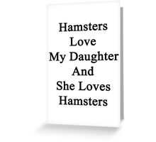 Hamsters Love My Daughter And She Loves Hamsters  Greeting Card