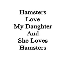 Hamsters Love My Daughter And She Loves Hamsters  Photographic Print