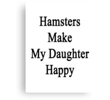 Hamsters Make My Daughter Happy  Canvas Print
