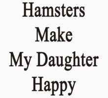 Hamsters Make My Daughter Happy  by supernova23