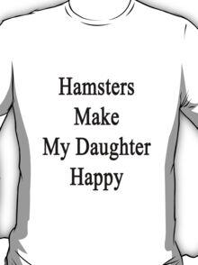 Hamsters Make My Daughter Happy  T-Shirt
