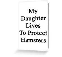 My Daughter Lives To Protect Hamsters  Greeting Card