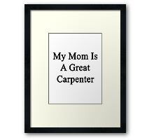 My Mom Is A Great Carpenter  Framed Print