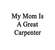 My Mom Is A Great Carpenter  Photographic Print