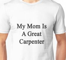 My Mom Is A Great Carpenter  Unisex T-Shirt