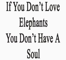 If You Don't Love Elephants You Don't Have A Soul  by supernova23