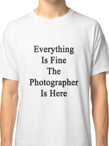 Everything Is Fine The Photographer Is Here  Classic T-Shirt