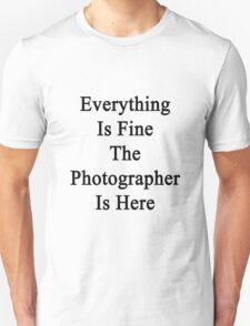 Everything Is Fine The Photographer Is Here  Unisex T-Shirt