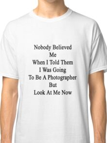 Nobody Believed Me When I Told Them I Was Going To Be A Photographer But Look At Me Now Classic T-Shirt