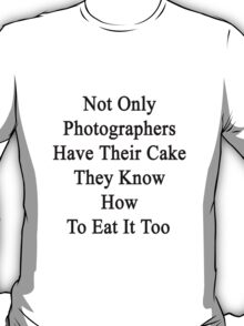 Not Only Photographers Have Their Cake They Know How To Eat It Too  T-Shirt