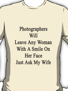 Photographers Will Leave Any Woman With A Smile On Her Face Just Ask My Wife  T-Shirt
