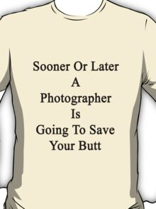 Sooner Or Later A Photographer Is Going To Save Your Butt  T-Shirt