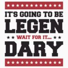 It's Going To Be Legen wait for it Dary by Style-O-Mat