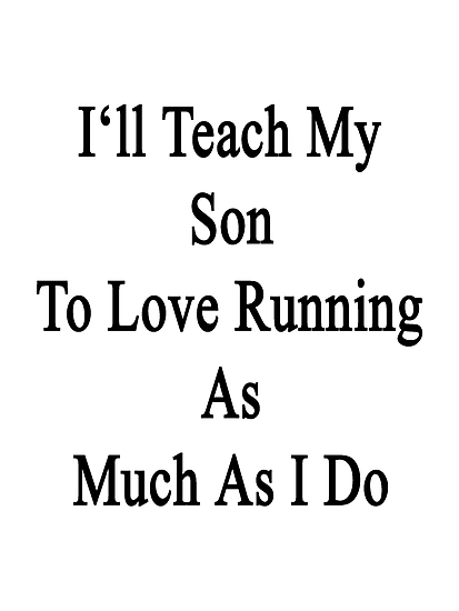 I'll Teach My Son To Love Running As Much As I Do  by supernova23