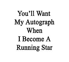 You'll Want My Autograph When I Become A Running Star Photographic Print