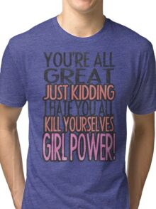 You're All Great Just Kidding I Hate You All Kill Yourselves GIRL POWER Tri-blend T-Shirt