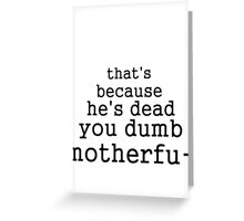that's because he's dead you dumb motherfu- Greeting Card