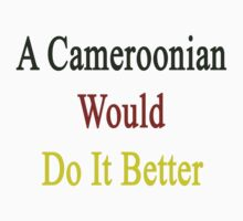 A Cameroonian Would Do It Better  by supernova23