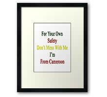 For Your Own Safety Don't Mess With Me I'm From Cameroon  Framed Print