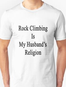 Rock Climbing Is My Husband's Religion  Unisex T-Shirt