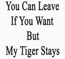 You Can Leave If You Want But My Tiger Stays  by supernova23