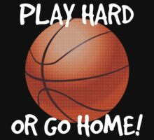 Play Hard or Go Home - Basketball by shakeoutfitters