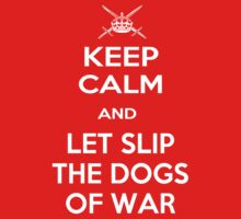 Keep Calm and Let Slip The Dogs Of War by ZeroAlphaActual