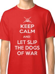 Keep Calm and Let Slip The Dogs Of War Classic T-Shirt