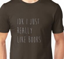 idk i just really like books Unisex T-Shirt